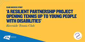 Riverside Tennis Club success story - a resilient partnership project opening tennis up to young people with disabilities.